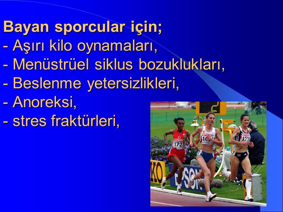 Bayan sporcular için; - Aşırı kilo oynamaları, - Menüstrüel siklus bozuklukları, - Beslenme yetersizlikleri, - Anoreksi, - stres fraktürleri,