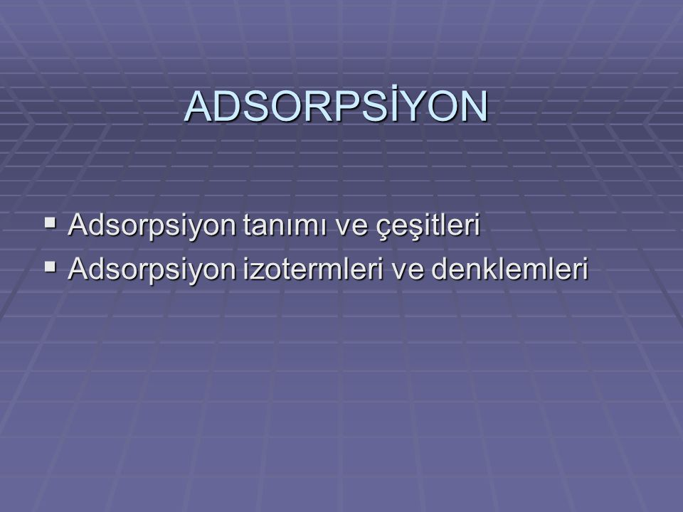 ADSORPSİYON Adsorpsiyon tanımı ve çeşitleri