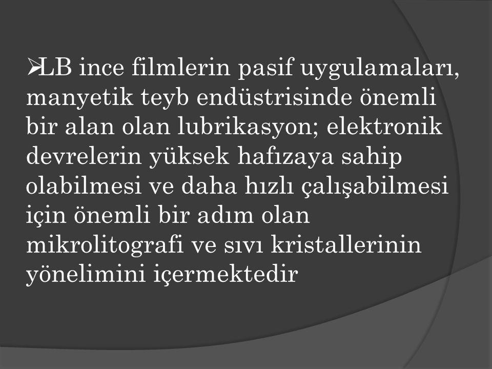 LB ince filmlerin pasif uygulamaları, manyetik teyb endüstrisinde önemli bir alan olan lubrikasyon; elektronik devrelerin yüksek hafızaya sahip olabilmesi ve daha hızlı çalışabilmesi için önemli bir adım olan mikrolitografi ve sıvı kristallerinin yönelimini içermektedir
