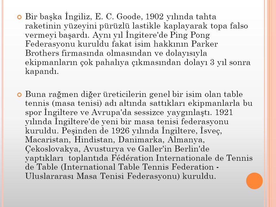 Bir başka İngiliz, E. C. Goode, 1902 yılında tahta raketinin yüzeyini pürüzlü lastikle kaplayarak topa falso vermeyi başardı. Aynı yıl İngitere de Ping Pong Federasyonu kuruldu fakat isim hakkının Parker Brothers firmasında olmasından ve dolayısıyla ekipmanların çok pahalıya çıkmasından dolayı 3 yıl sonra kapandı.
