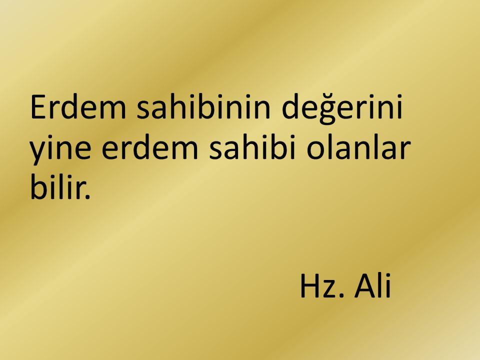 Erdem sahibinin değerini yine erdem sahibi olanlar bilir. Hz. Ali