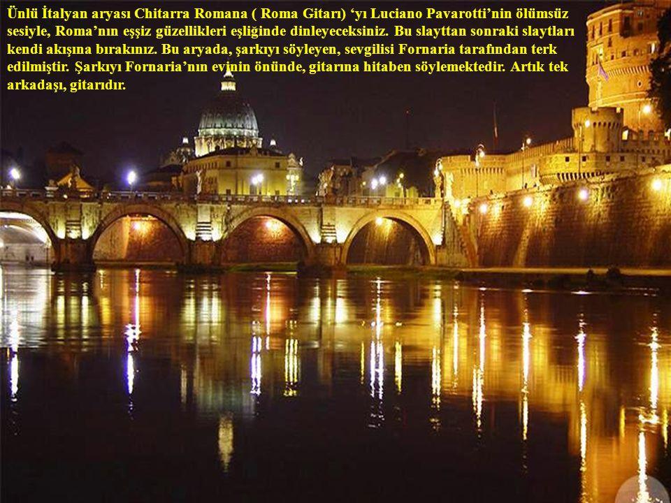 Ünlü İtalyan aryası Chitarra Romana ( Roma Gitarı) 'yı Luciano Pavarotti'nin ölümsüz sesiyle, Roma'nın eşşiz güzellikleri eşliğinde dinleyeceksiniz.
