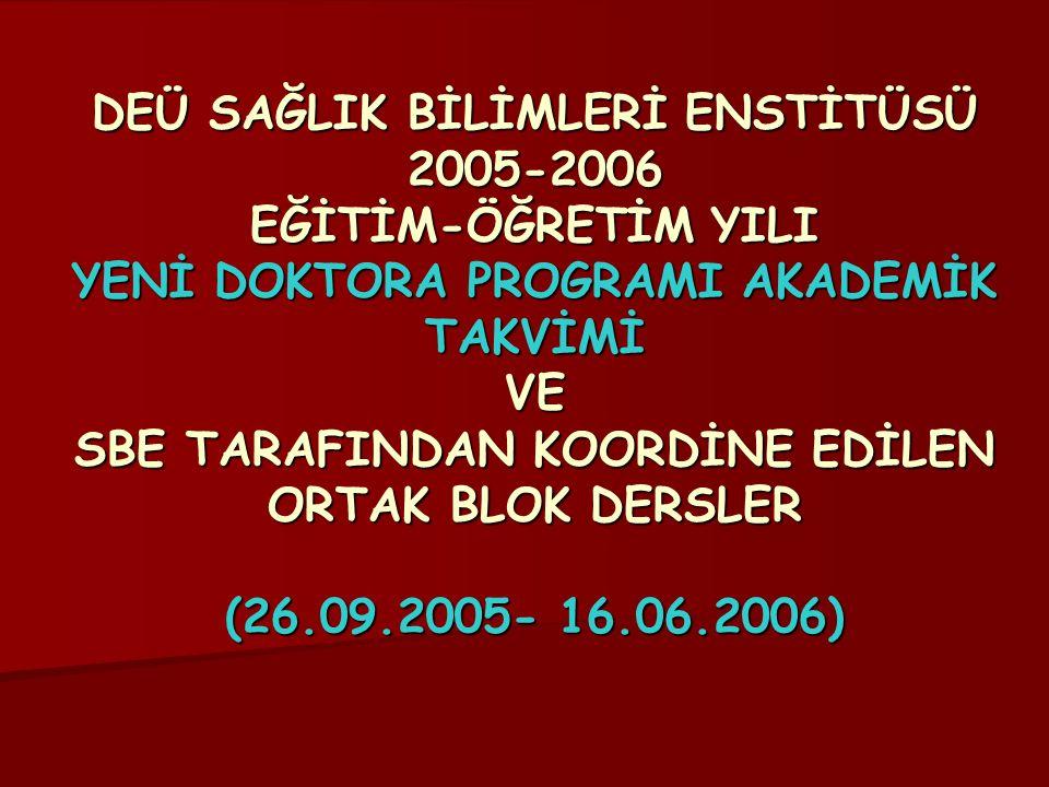 DEÜ SAĞLIK BİLİMLERİ ENSTİTÜSÜ 2005-2006 EĞİTİM-ÖĞRETİM YILI YENİ DOKTORA PROGRAMI AKADEMİK TAKVİMİ VE SBE TARAFINDAN KOORDİNE EDİLEN ORTAK BLOK DERSLER (26.09.2005- 16.06.2006)