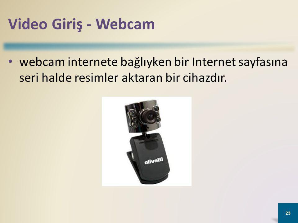 Video Giriş - Webcam webcam internete bağlıyken bir Internet sayfasına seri halde resimler aktaran bir cihazdır.