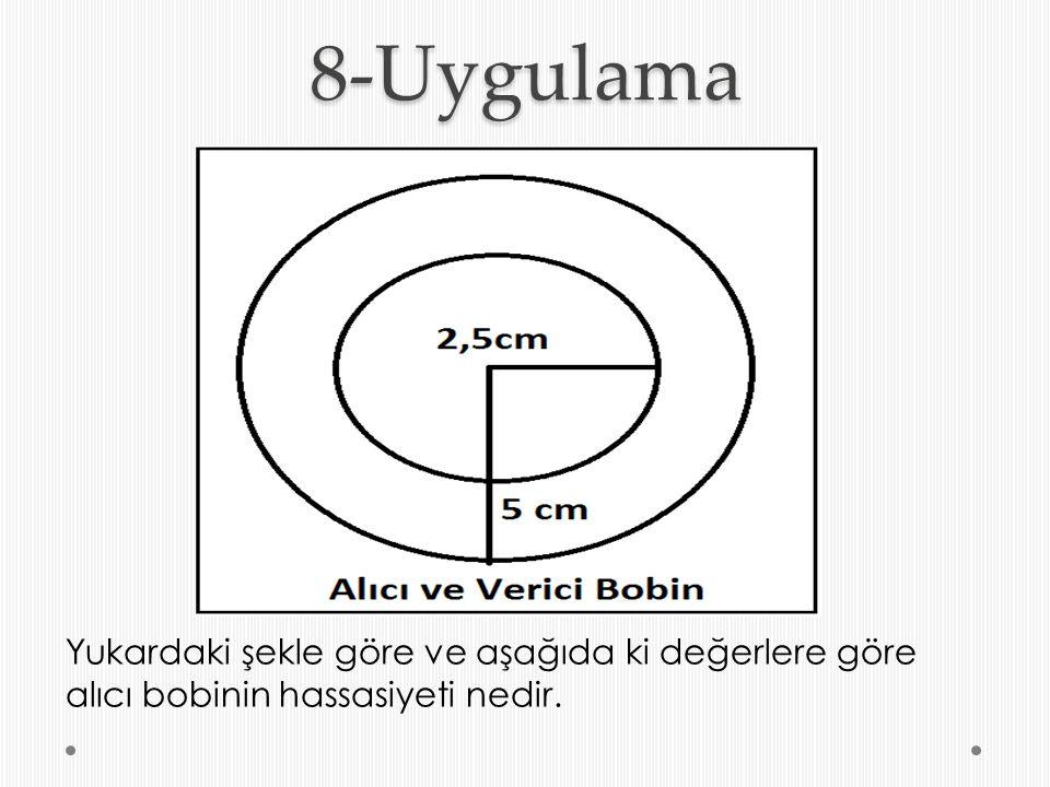 8-Uygulama Yukardaki şekle göre ve aşağıda ki değerlere göre alıcı bobinin hassasiyeti nedir.