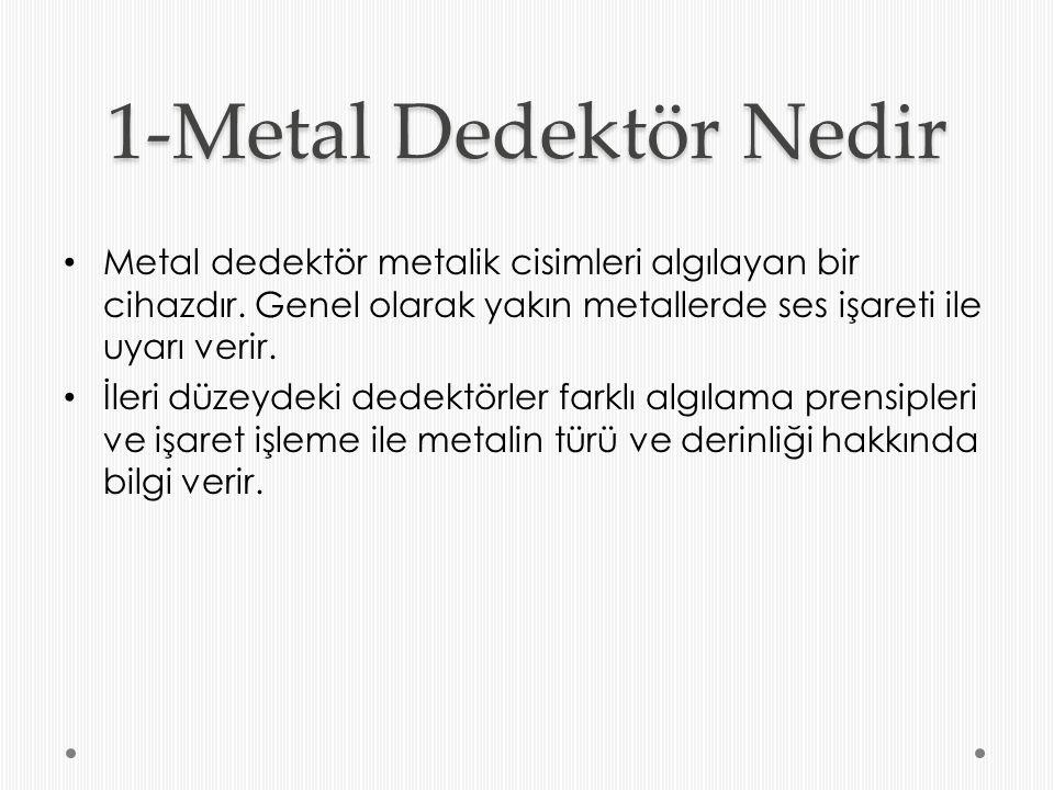 1-Metal Dedektör Nedir Metal dedektör metalik cisimleri algılayan bir cihazdır. Genel olarak yakın metallerde ses işareti ile uyarı verir.