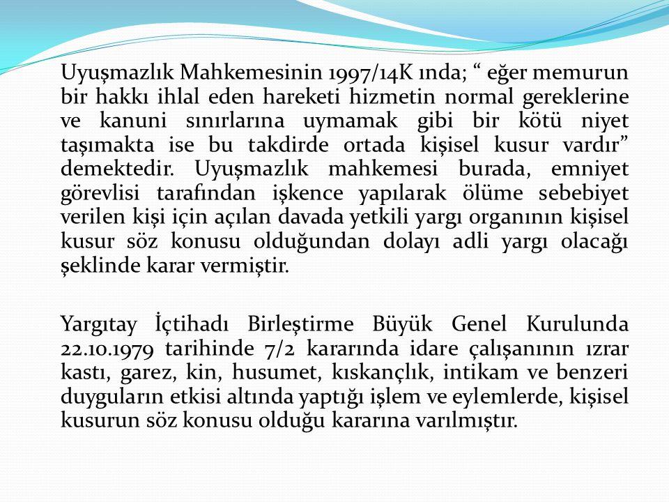 Uyuşmazlık Mahkemesinin 1997/14K ında; eğer memurun bir hakkı ihlal eden hareketi hizmetin normal gereklerine ve kanuni sınırlarına uymamak gibi bir kötü niyet taşımakta ise bu takdirde ortada kişisel kusur vardır demektedir.