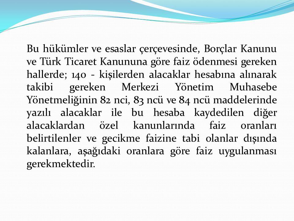 Bu hükümler ve esaslar çerçevesinde, Borçlar Kanunu ve Türk Ticaret Kanununa göre faiz ödenmesi gereken hallerde; 140 - kişilerden alacaklar hesabına alınarak takibi gereken Merkezi Yönetim Muhasebe Yönetmeliğinin 82 nci, 83 ncü ve 84 ncü maddelerinde yazılı alacaklar ile bu hesaba kaydedilen diğer alacaklardan özel kanunlarında faiz oranları belirtilenler ve gecikme faizine tabi olanlar dışında kalanlara, aşağıdaki oranlara göre faiz uygulanması gerekmektedir.