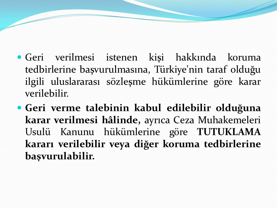 Geri verilmesi istenen kişi hakkında koruma tedbirlerine başvurulmasına, Türkiye nin taraf olduğu ilgili uluslararası sözleşme hükümlerine göre karar verilebilir.