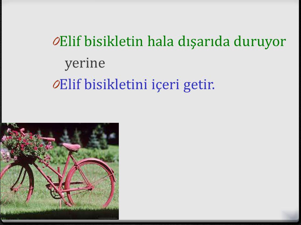 Elif bisikletin hala dışarıda duruyor