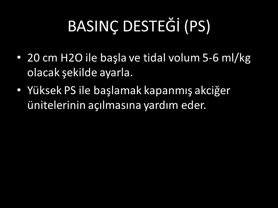 BASINÇ DESTEĞİ (PS) 20 cm H2O ile başla ve tidal volum 5-6 ml/kg olacak şekilde ayarla.