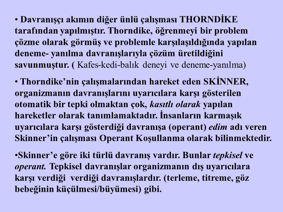 Davranışçı akımın diğer ünlü çalışması THORNDİKE tarafından yapılmıştır. Thorndike, öğrenmeyi bir problem çözme olarak görmüş ve problemle karşılaşıldığında yapılan deneme- yanılma davranışlarıyla çözüm üretildiğini savunmuştur. ( Kafes-kedi-balık deneyi ve deneme-yanılma)