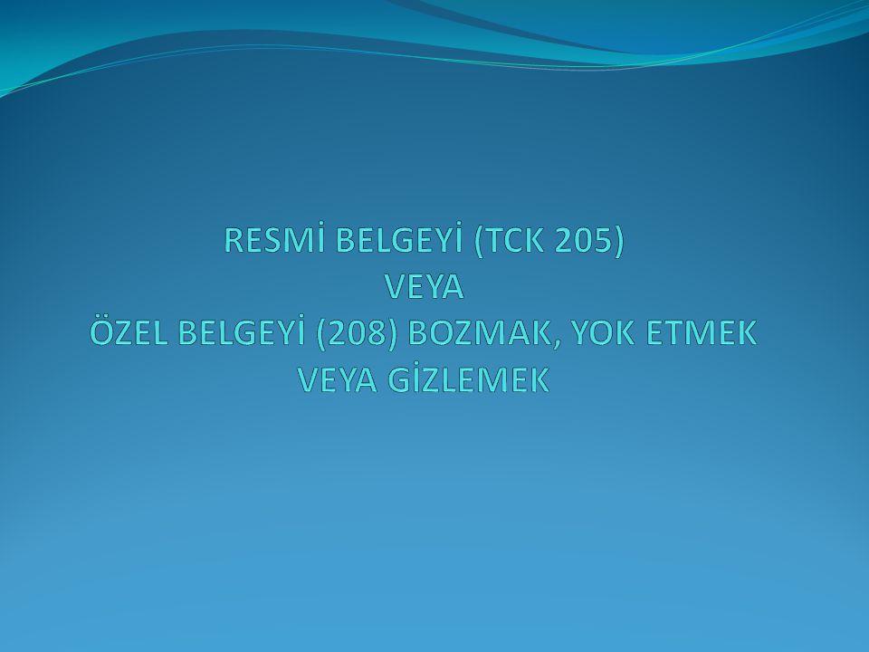 RESMİ BELGEYİ (TCK 205) VEYA ÖZEL BELGEYİ (208) BOZMAK, YOK ETMEK VEYA GİZLEMEK