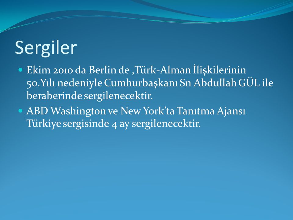 Sergiler Ekim 2010 da Berlin de ,Türk-Alman İlişkilerinin 50.Yılı nedeniyle Cumhurbaşkanı Sn Abdullah GÜL ile beraberinde sergilenecektir.