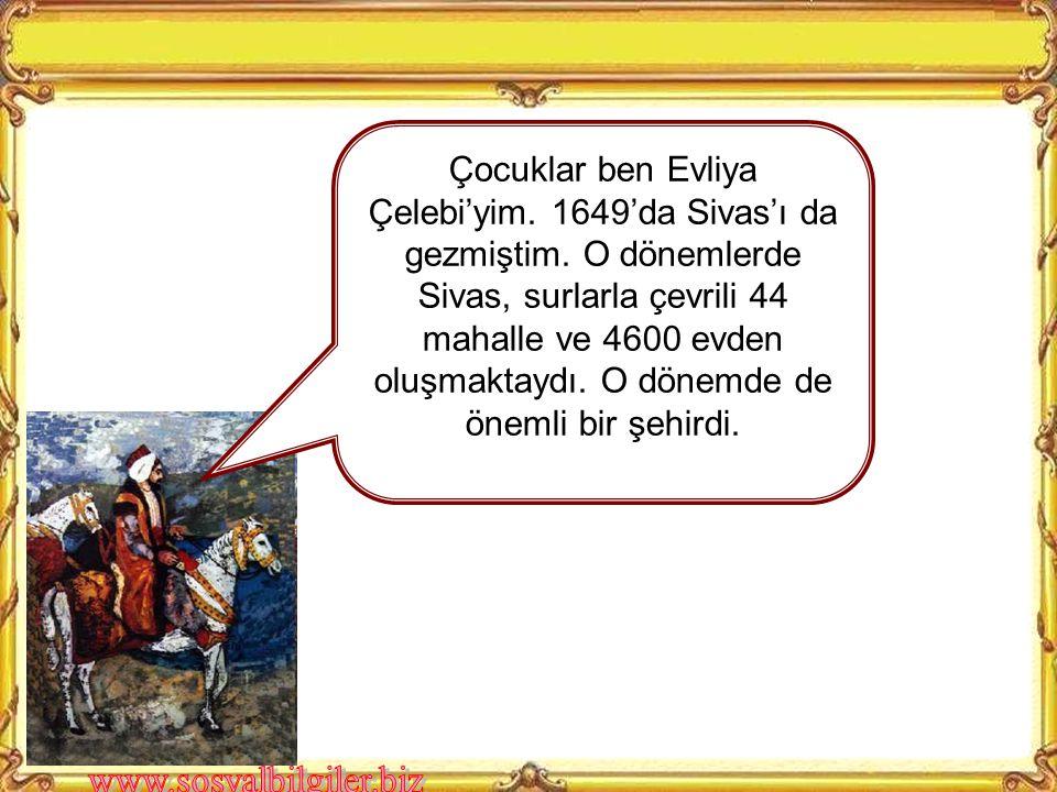 Çocuklar ben Evliya Çelebi'yim. 1649'da Sivas'ı da gezmiştim