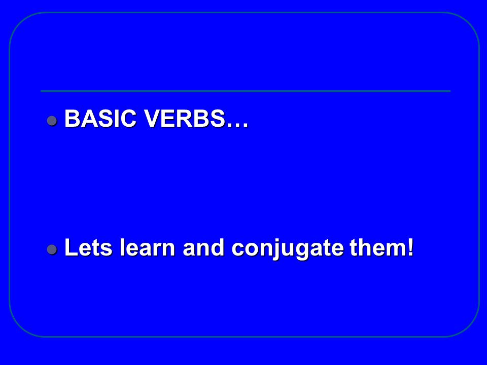 BASIC VERBS… Lets learn and conjugate them!