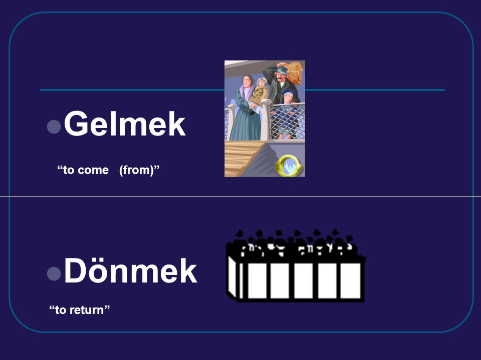 Gelmek Dönmek to come (from) to return