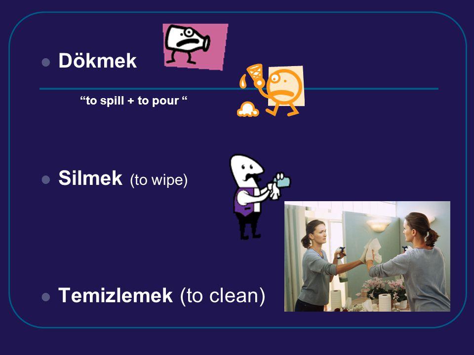 Dökmek Silmek (to wipe) Temizlemek (to clean) to spill + to pour