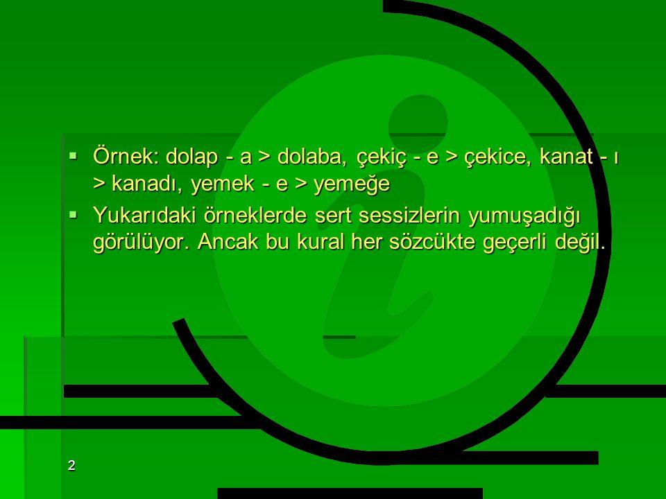 Örnek: dolap - a > dolaba, çekiç - e > çekice, kanat - ı > kanadı, yemek - e > yemeğe