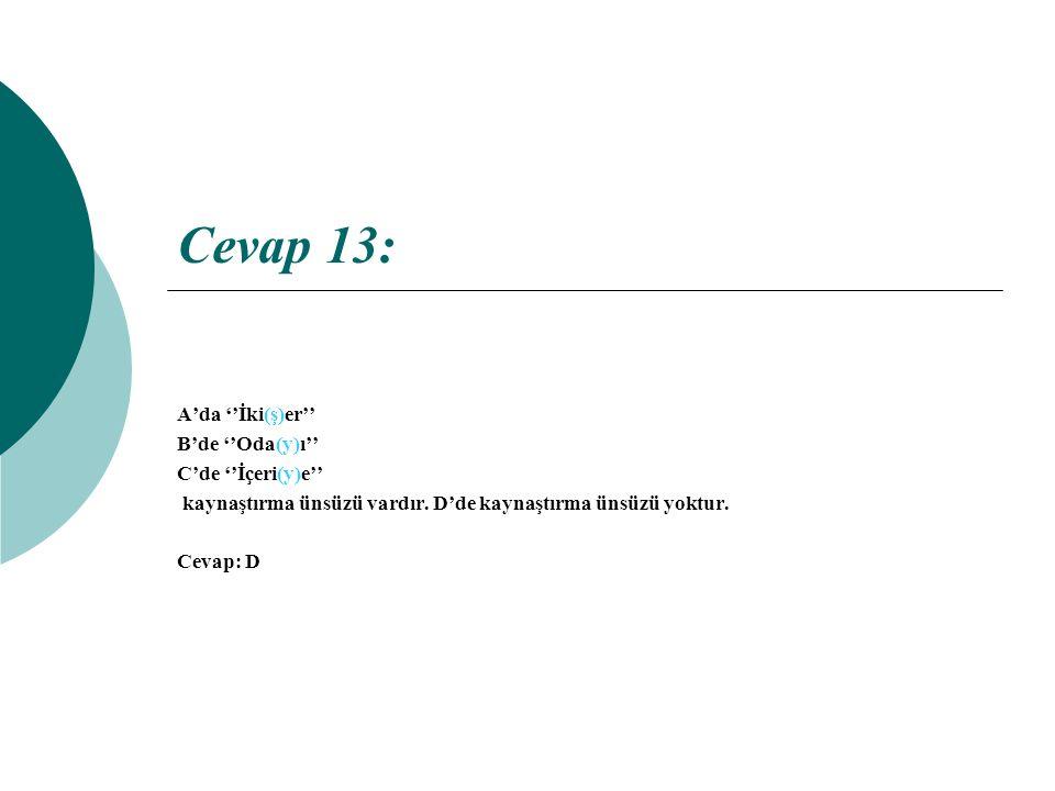 Cevap 13: A'da ''İki(ş)er'' B'de ''Oda(y)ı'' C'de ''İçeri(y)e''
