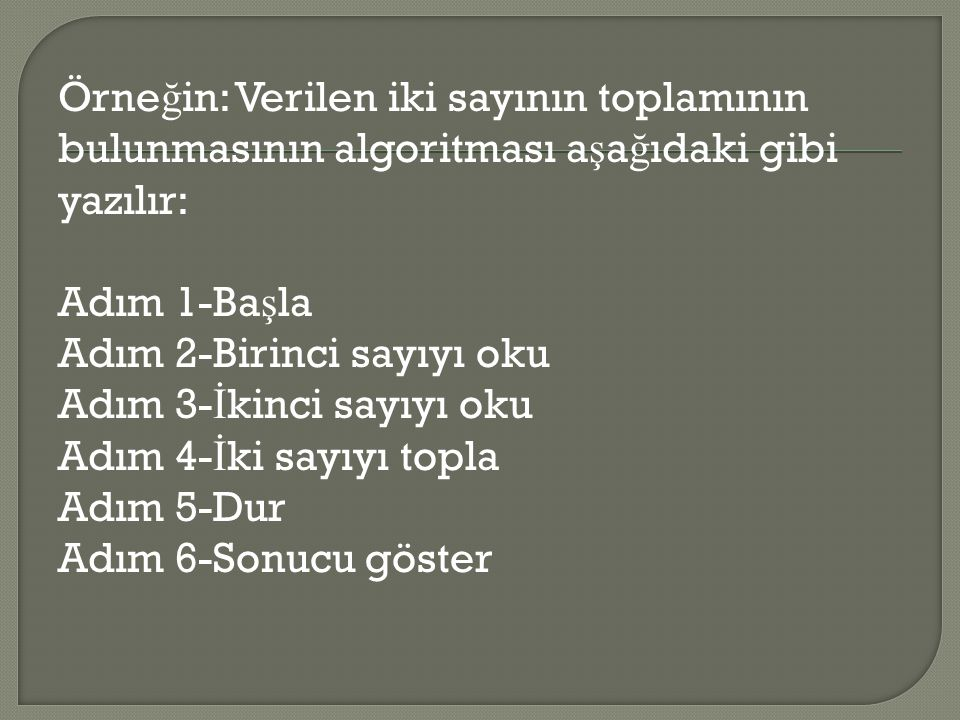 Örneğin: Verilen iki sayının toplamının bulunmasının algoritması aşağıdaki gibi yazılır: Adım 1-Başla Adım 2-Birinci sayıyı oku Adım 3-İkinci sayıyı oku Adım 4-İki sayıyı topla Adım 5-Dur Adım 6-Sonucu göster