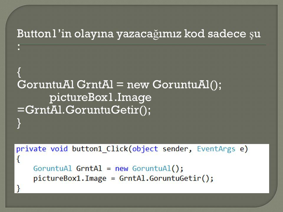 Button1'in olayına yazacağımız kod sadece şu : { GoruntuAl GrntAl = new GoruntuAl(); pictureBox1.Image =GrntAl.GoruntuGetir(); }
