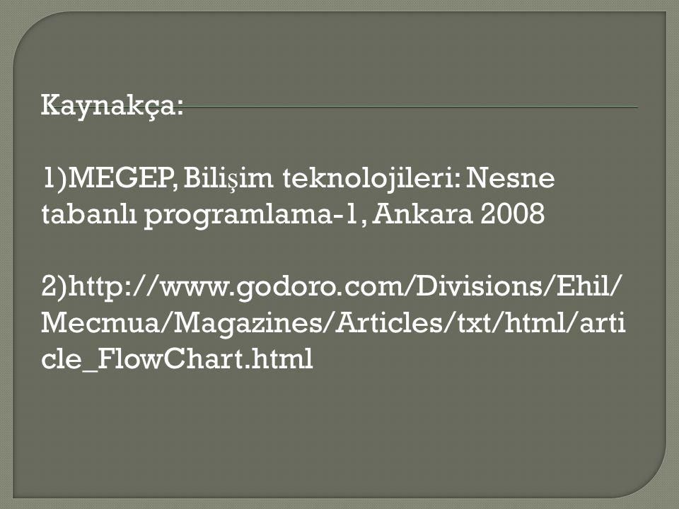 Kaynakça: 1)MEGEP, Bilişim teknolojileri: Nesne tabanlı programlama-1, Ankara 2008 2)http://www.godoro.com/Divisions/Ehil/Mecmua/Magazines/Articles/txt/html/article_FlowChart.html