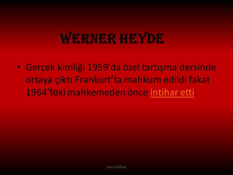 WERNER HEYDE Gerçek kimliği 1959'da özel tartışma dersinde ortaya çıktı.Frankurt'ta mahkum edildi fakat 1964'teki mahkemeden önce intihar etti.