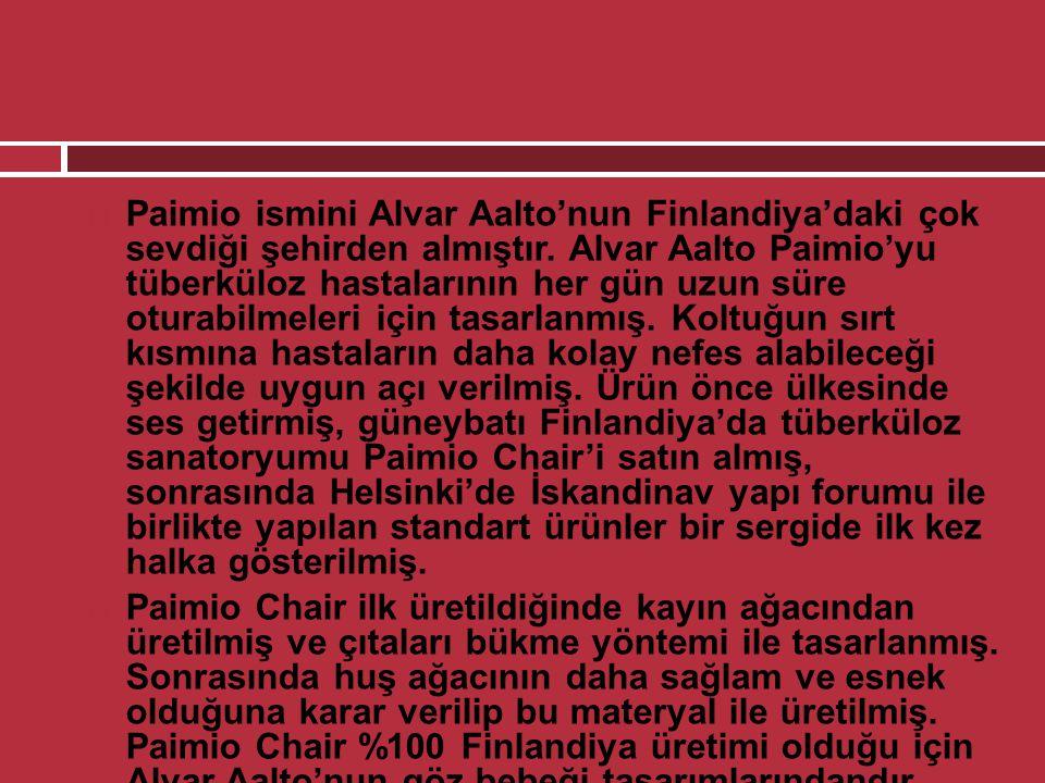 Paimio ismini Alvar Aalto'nun Finlandiya'daki çok sevdiği şehirden almıştır. Alvar Aalto Paimio'yu tüberküloz hastalarının her gün uzun süre oturabilmeleri için tasarlanmış. Koltuğun sırt kısmına hastaların daha kolay nefes alabileceği şekilde uygun açı verilmiş. Ürün önce ülkesinde ses getirmiş, güneybatı Finlandiya'da tüberküloz sanatoryumu Paimio Chair'i satın almış, sonrasında Helsinki'de İskandinav yapı forumu ile birlikte yapılan standart ürünler bir sergide ilk kez halka gösterilmiş.