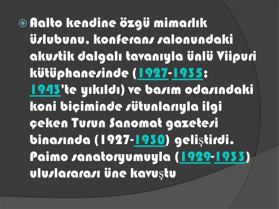 Aalto kendine özgü mimarlık üslubunu, konferans salonundaki akustik dalgalı tavanıyla ünlü Viipuri kütüphanesinde (1927-1935; 1943 te yıkıldı) ve basım odasındaki koni biçiminde sütunlarıyla ilgi çeken Turun Sanomat gazetesi binasında (1927-1930) geliştirdi.