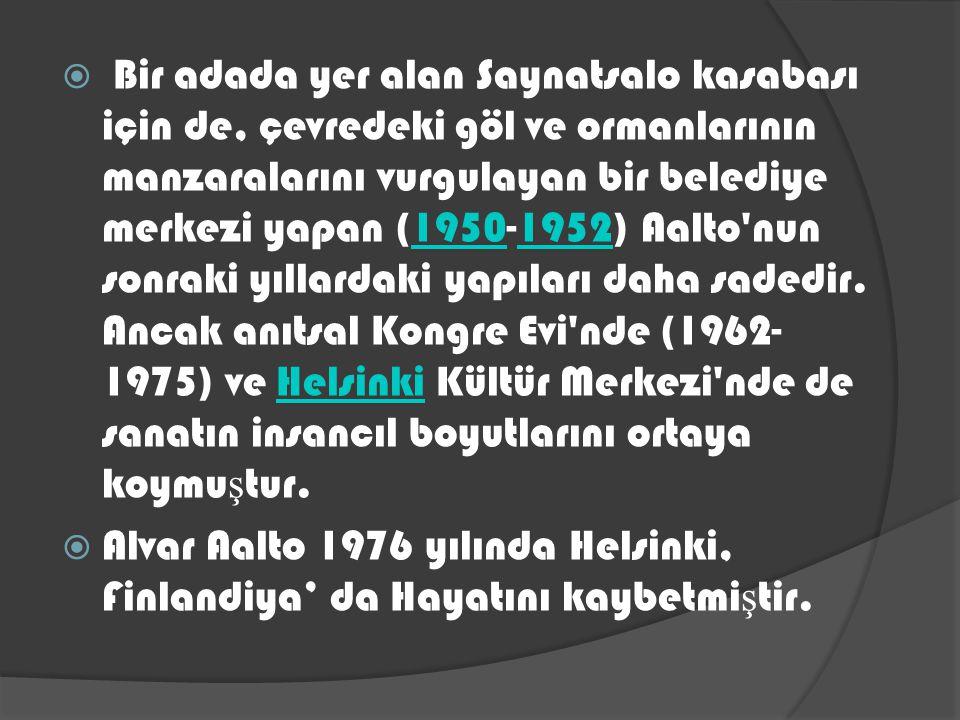 Bir adada yer alan Saynatsalo kasabası için de, çevredeki göl ve ormanlarının manzaralarını vurgulayan bir belediye merkezi yapan (1950-1952) Aalto nun sonraki yıllardaki yapıları daha sadedir. Ancak anıtsal Kongre Evi nde (1962-1975) ve Helsinki Kültür Merkezi nde de sanatın insancıl boyutlarını ortaya koymuştur.