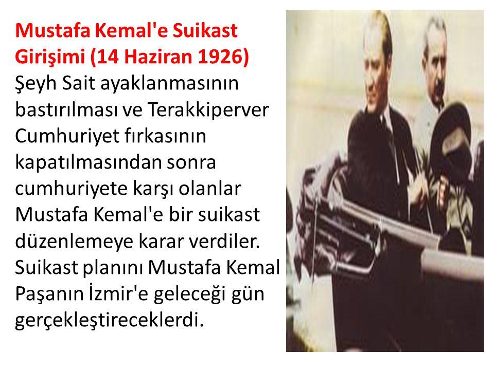 Mustafa Kemal e Suikast Girişimi (14 Haziran 1926) Şeyh Sait ayaklanmasının bastırılması ve Terakkiperver Cumhuriyet fırkasının kapatılmasından sonra cumhuriyete karşı olanlar Mustafa Kemal e bir suikast düzenlemeye karar verdiler.