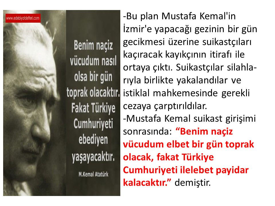 -Bu plan Mustafa Kemal in İzmir e yapacağı gezinin bir gün gecikmesi üzerine suikastçıları kaçıracak kayıkçının itirafı ile ortaya çıktı.