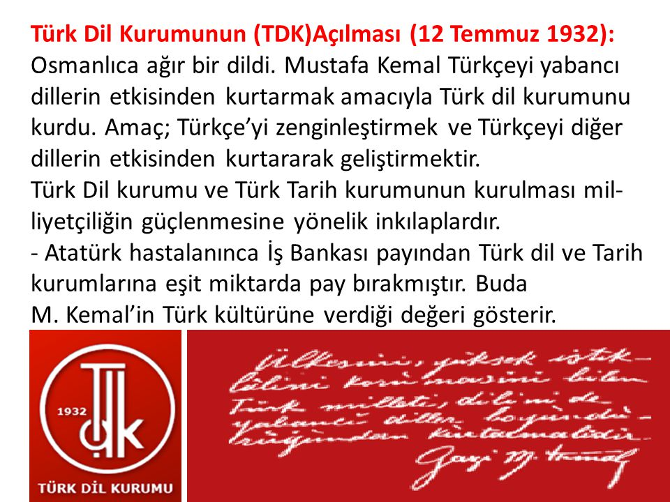 Türk Dil Kurumunun (TDK)Açılması (12 Temmuz 1932): Osmanlıca ağır bir dildi. Mustafa Kemal Türkçeyi yabancı dillerin etkisinden kurtarmak amacıyla Türk dil kurumunu kurdu. Amaç; Türkçe'yi zenginleştirmek ve Türkçeyi diğer dillerin etkisinden kurtararak geliştirmektir. Türk Dil kurumu ve Türk Tarih kurumunun kurulması milliyetçiliğin güçlenmesine yönelik inkılaplardır. - Atatürk hastalanınca İş Bankası payından Türk dil ve Tarih kurumlarına eşit miktarda pay bırakmıştır. Buda