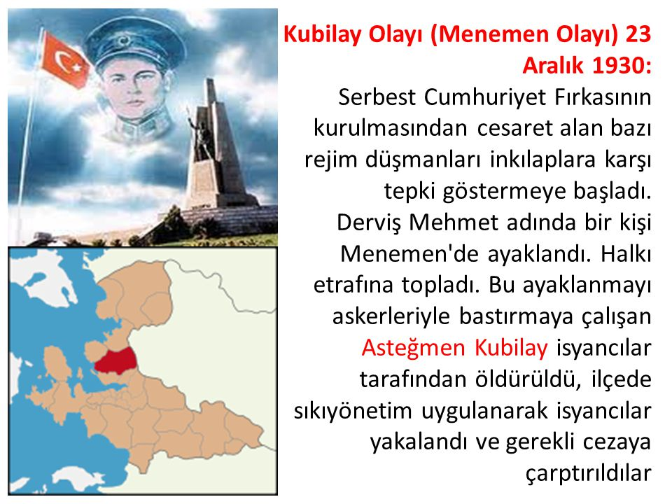 Kubilay Olayı (Menemen Olayı) 23 Aralık 1930: Serbest Cumhuriyet Fırkasının kurulmasından cesaret alan bazı rejim düşmanları inkılaplara karşı tepki göstermeye başladı.