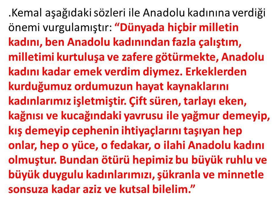 .Kemal aşağıdaki sözleri ile Anadolu kadınına verdiği önemi vurgulamıştır: Dünyada hiçbir milletin kadını, ben Anadolu kadınından fazla çalıştım, milletimi kurtuluşa ve zafere götürmekte, Anadolu kadını kadar emek verdim diymez.