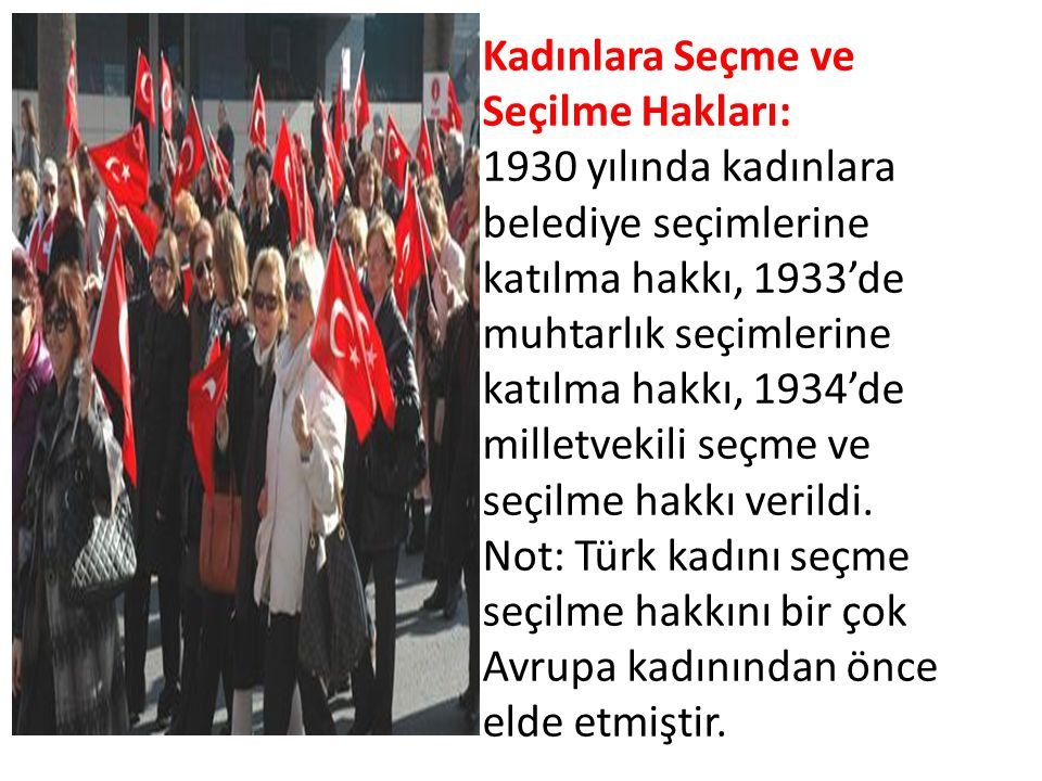 Kadınlara Seçme ve Seçilme Hakları: 1930 yılında kadınlara belediye seçimlerine katılma hakkı, 1933'de muhtarlık seçimlerine katılma hakkı, 1934'de milletvekili seçme ve seçilme hakkı verildi.