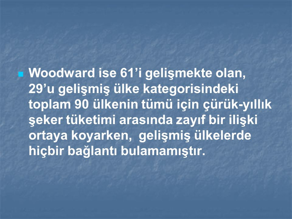 Woodward ise 61'i gelişmekte olan, 29'u gelişmiş ülke kategorisindeki toplam 90 ülkenin tümü için çürük-yıllık şeker tüketimi arasında zayıf bir ilişki ortaya koyarken, gelişmiş ülkelerde hiçbir bağlantı bulamamıştır.
