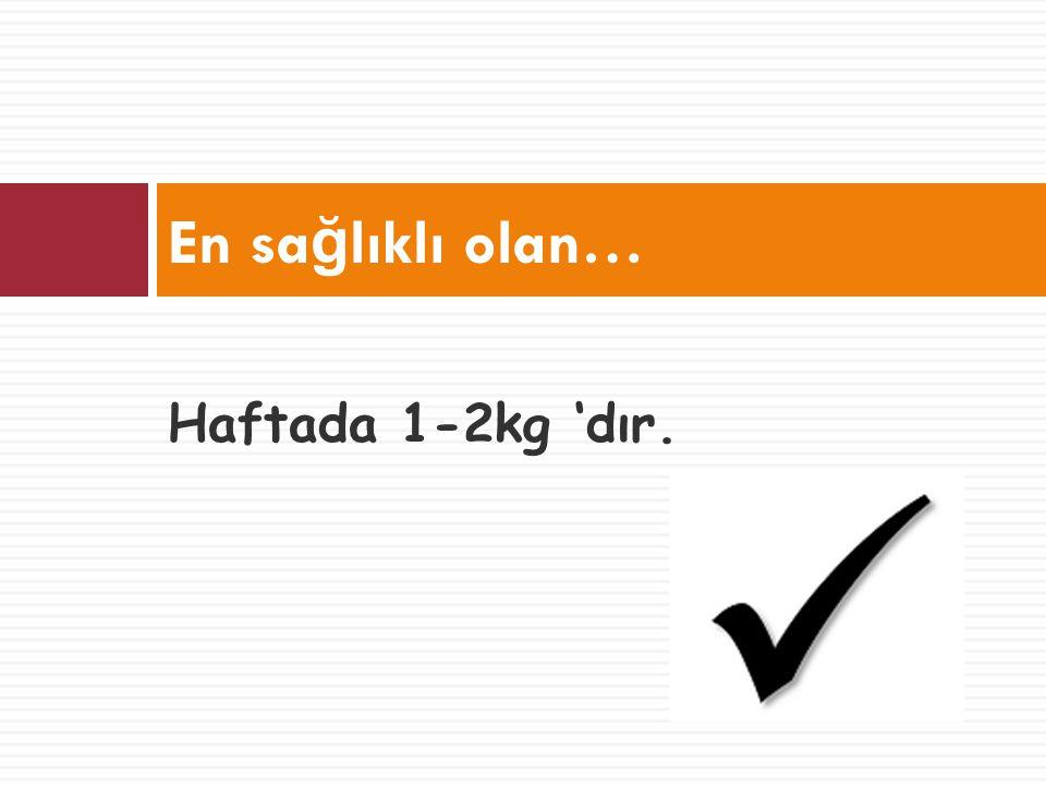 En sağlıklı olan… Haftada 1-2kg 'dır.