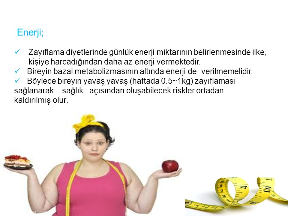 Enerji; Zayıflama diyetlerinde günlük enerji miktarının belirlenmesinde ilke, kişiye harcadığından daha az enerji vermektedir.