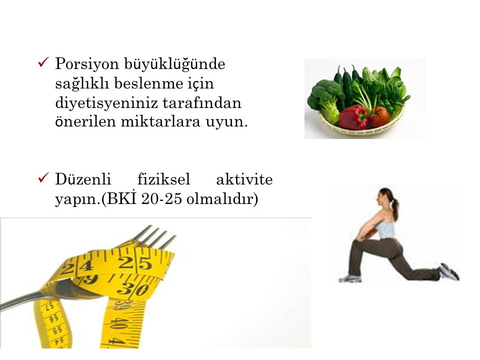 Porsiyon büyüklüğünde sağlıklı beslenme için diyetisyeniniz tarafından önerilen miktarlara uyun.
