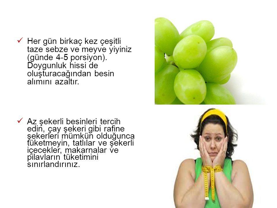 Her gün birkaç kez çeşitli taze sebze ve meyve yiyiniz (günde 4-5 porsiyon). Doygunluk hissi de oluşturacağından besin alımını azaltır.