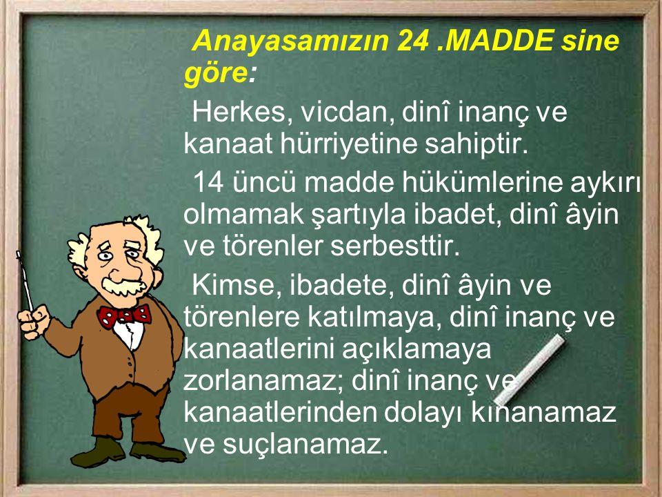 Anayasamızın 24 .MADDE sine göre: