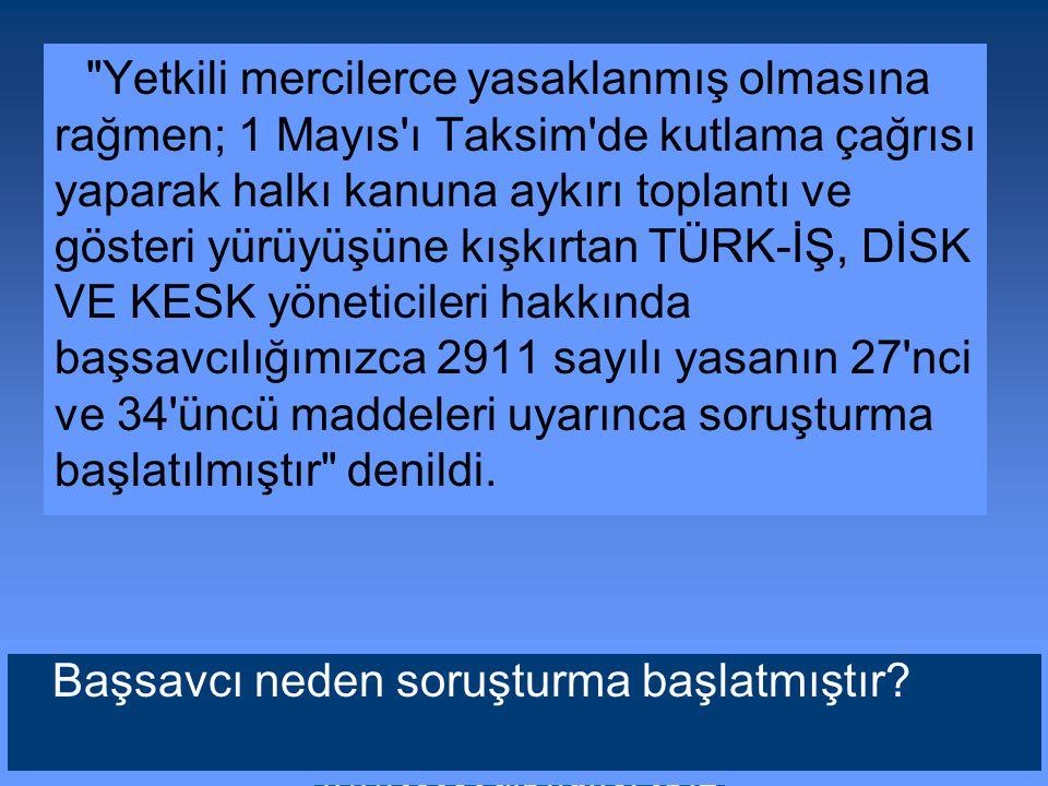 Yetkili mercilerce yasaklanmış olmasına rağmen; 1 Mayıs ı Taksim de kutlama çağrısı yaparak halkı kanuna aykırı toplantı ve gösteri yürüyüşüne kışkırtan TÜRK-İŞ, DİSK VE KESK yöneticileri hakkında başsavcılığımızca 2911 sayılı yasanın 27 nci ve 34 üncü maddeleri uyarınca soruşturma başlatılmıştır denildi.