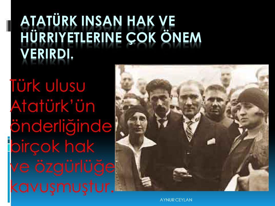 Atatürk insan hak ve hürriyetlerine çok önem verirdi.
