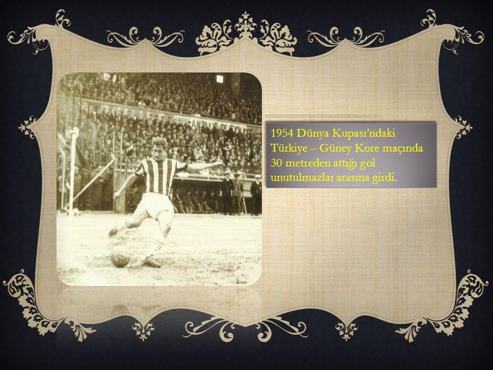 1954 Dünya Kupası'ndaki Türkiye – Güney Kore maçında 30 metreden attığı gol unutulmazlar arasına girdi.