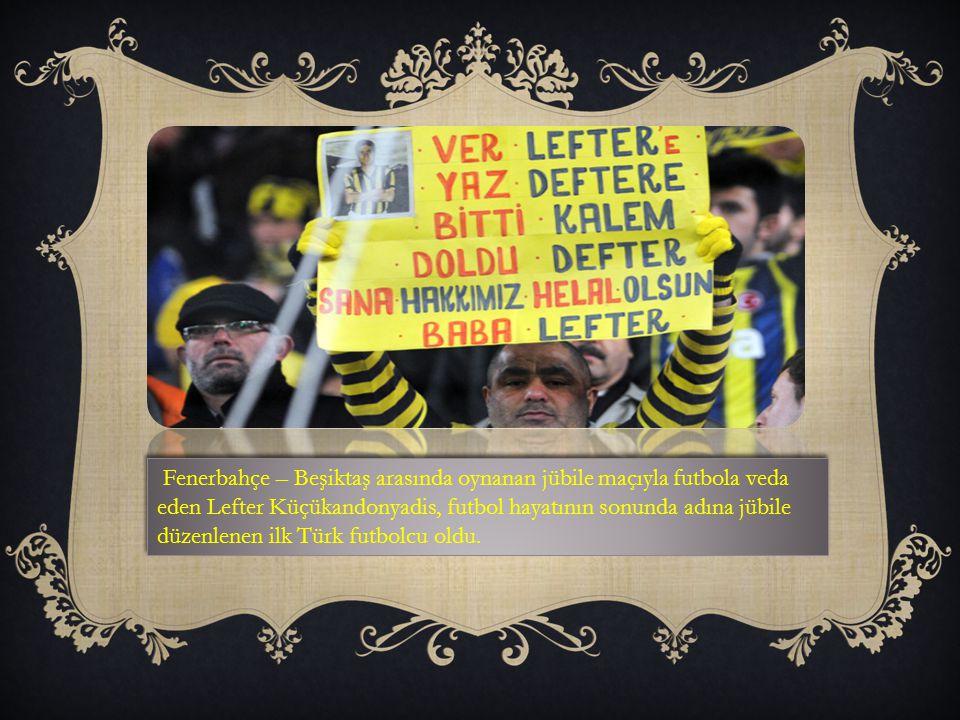 Fenerbahçe – Beşiktaş arasında oynanan jübile maçıyla futbola veda eden Lefter Küçükandonyadis, futbol hayatının sonunda adına jübile düzenlenen ilk Türk futbolcu oldu.