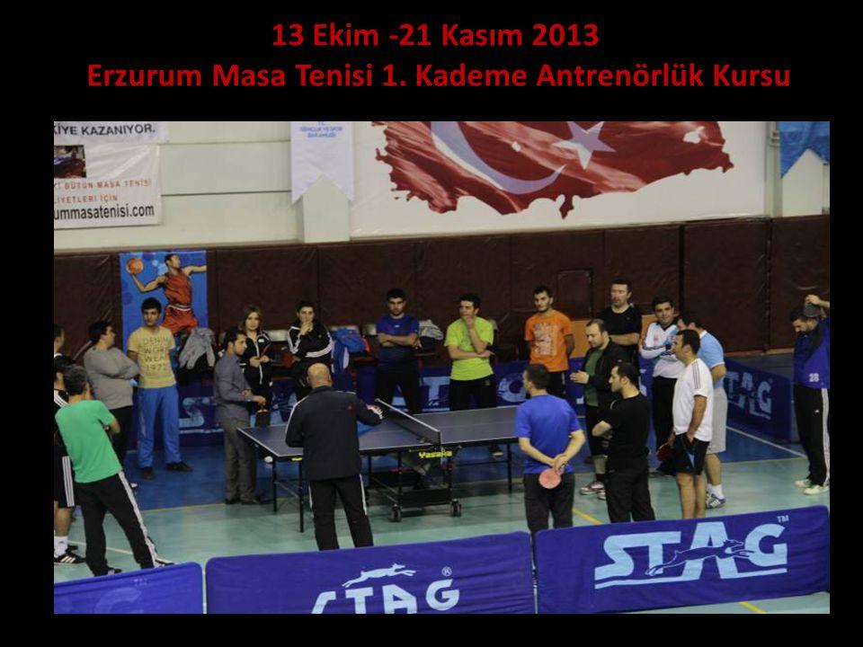 13 Ekim -21 Kasım 2013 Erzurum Masa Tenisi 1. Kademe Antrenörlük Kursu