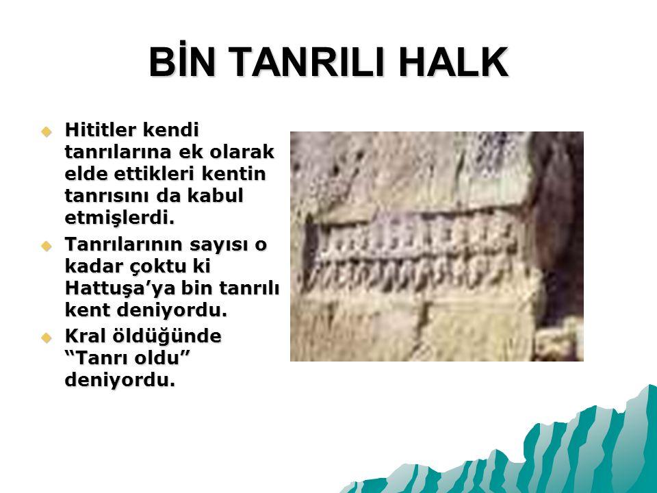 BİN TANRILI HALK Hititler kendi tanrılarına ek olarak elde ettikleri kentin tanrısını da kabul etmişlerdi.