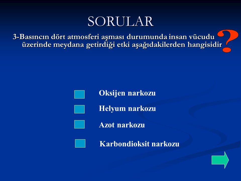 SORULAR 3-Basıncın dört atmosferi aşması durumunda insan vücudu üzerinde meydana getirdiği etki aşağıdakilerden hangisidir.